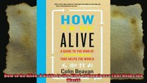 How to Be Alive A Guide to the Kind of Happiness That Helps the World
