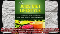 The Juice Diet Lifestyle Lose Weight And Consistently Keep It Off With 30 Incredible
