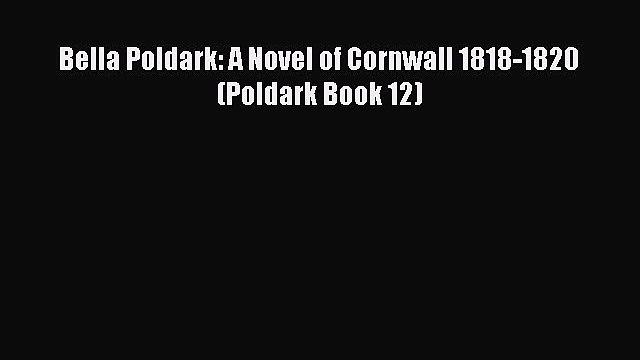 Bella Poldark: A Novel of Cornwall 1818-1820 (Poldark Book 12) [Read] Full Ebook