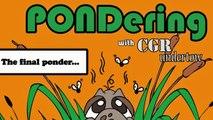 CGR Undertow - PONDering: The final ponder...