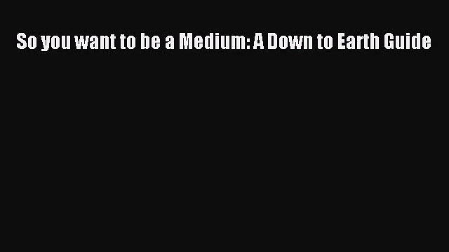 So you want to be a Medium: A Down to Earth Guide [Read] Online