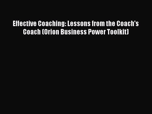 [PDF Download] Effective Coaching: Lessons from the Coach's Coach (Orion Business Power Toolkit)