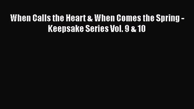 When Calls the Heart & When Comes the Spring - Keepsake Series Vol. 9 & 10 [PDF Download] Full