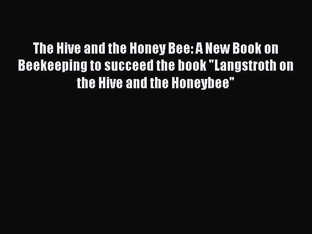The Hive and the Honey Bee: A New Book on Beekeeping to succeed the book Langstroth on the