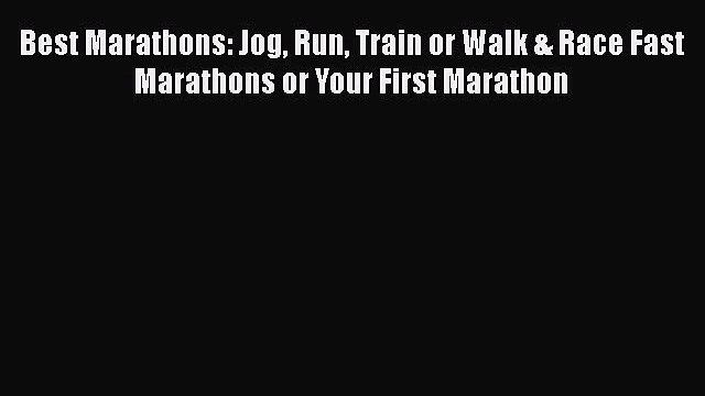 Best Marathons: Jog Run Train or Walk & Race Fast Marathons or Your First Marathon [Read] Online