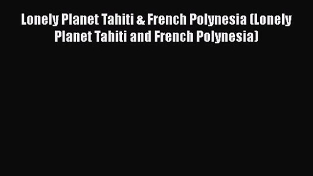 Lonely Planet Tahiti & French Polynesia (Lonely Planet Tahiti and French Polynesia) [Read]