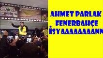 Ahmet Parlak İsyan FENERBAHÇE Maçında İsyan