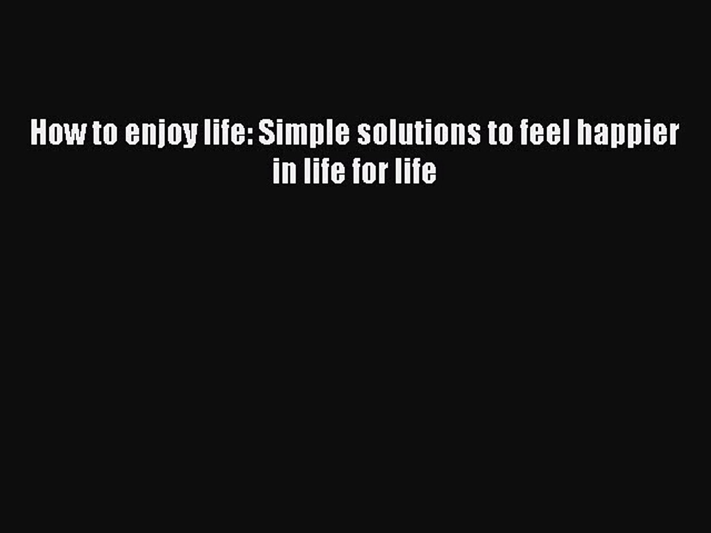 How to enjoy life: Simple solutions to feel happier in life for life [PDF Download] Full Ebook