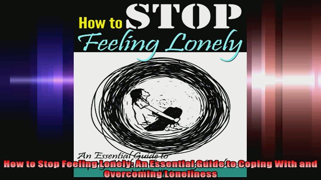 How to Stop Feeling Lonely An Essential Guide to Coping With and Overcoming Loneliness