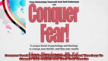 Conquer Fear A Unique Blend of Psychology and Theology To Change Your Beliefs and Thus