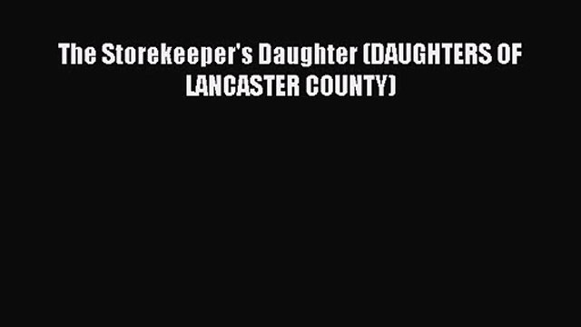 The Storekeeper's Daughter (DAUGHTERS OF LANCASTER COUNTY) [Read] Online