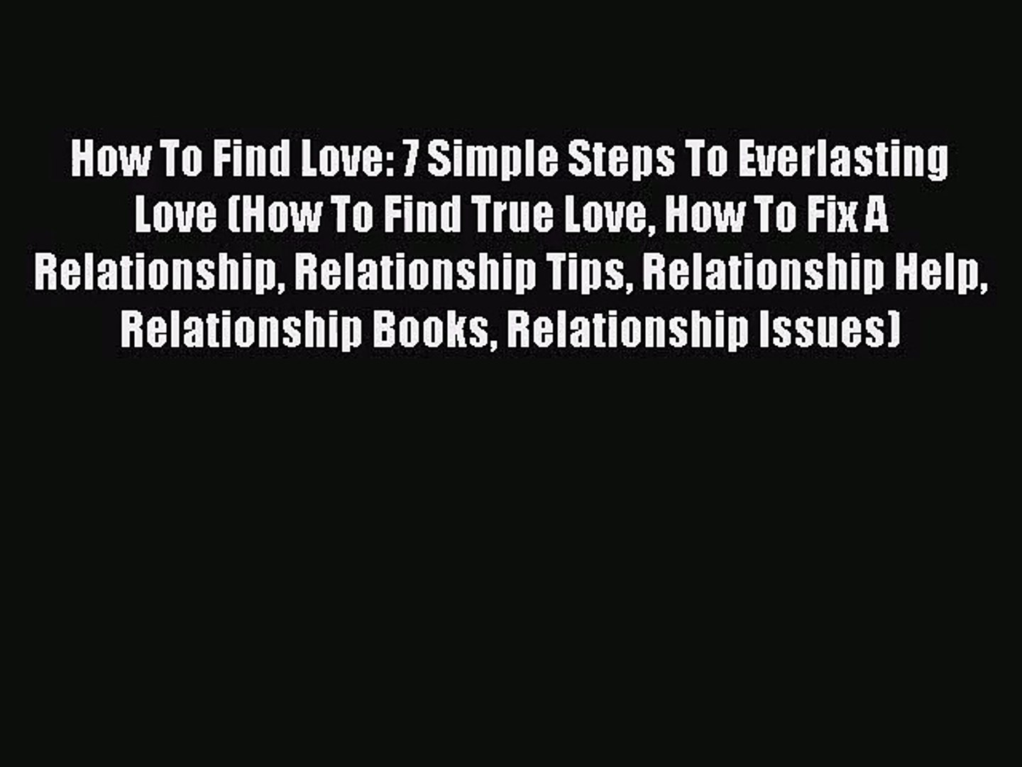 How To Find Love: 7 Simple Steps To Everlasting Love (How To Find True Love How To Fix A Relationshi