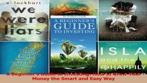 A Beginners Guide to Investing How to Grow Your Money the Smart and Easy Way Read Online