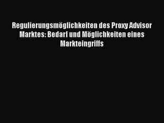 Regulierungsmöglichkeiten des Proxy Advisor Marktes: Bedarf und Möglichkeiten eines Markteingriffs