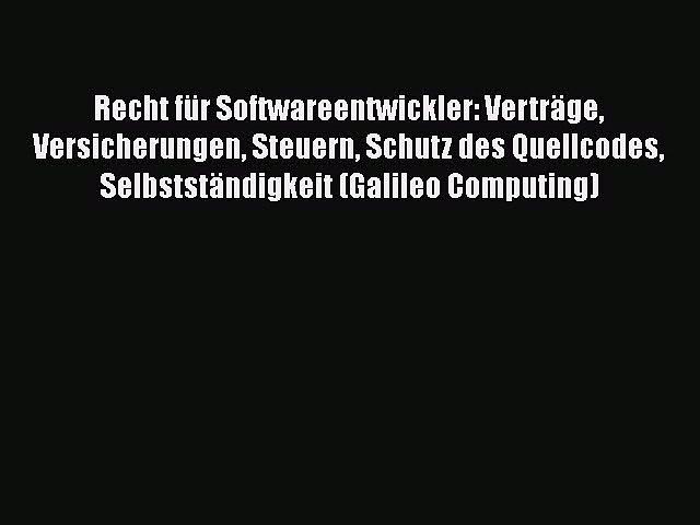 Recht für Softwareentwickler: Verträge Versicherungen Steuern Schutz des Quellcodes Selbstständigkeit