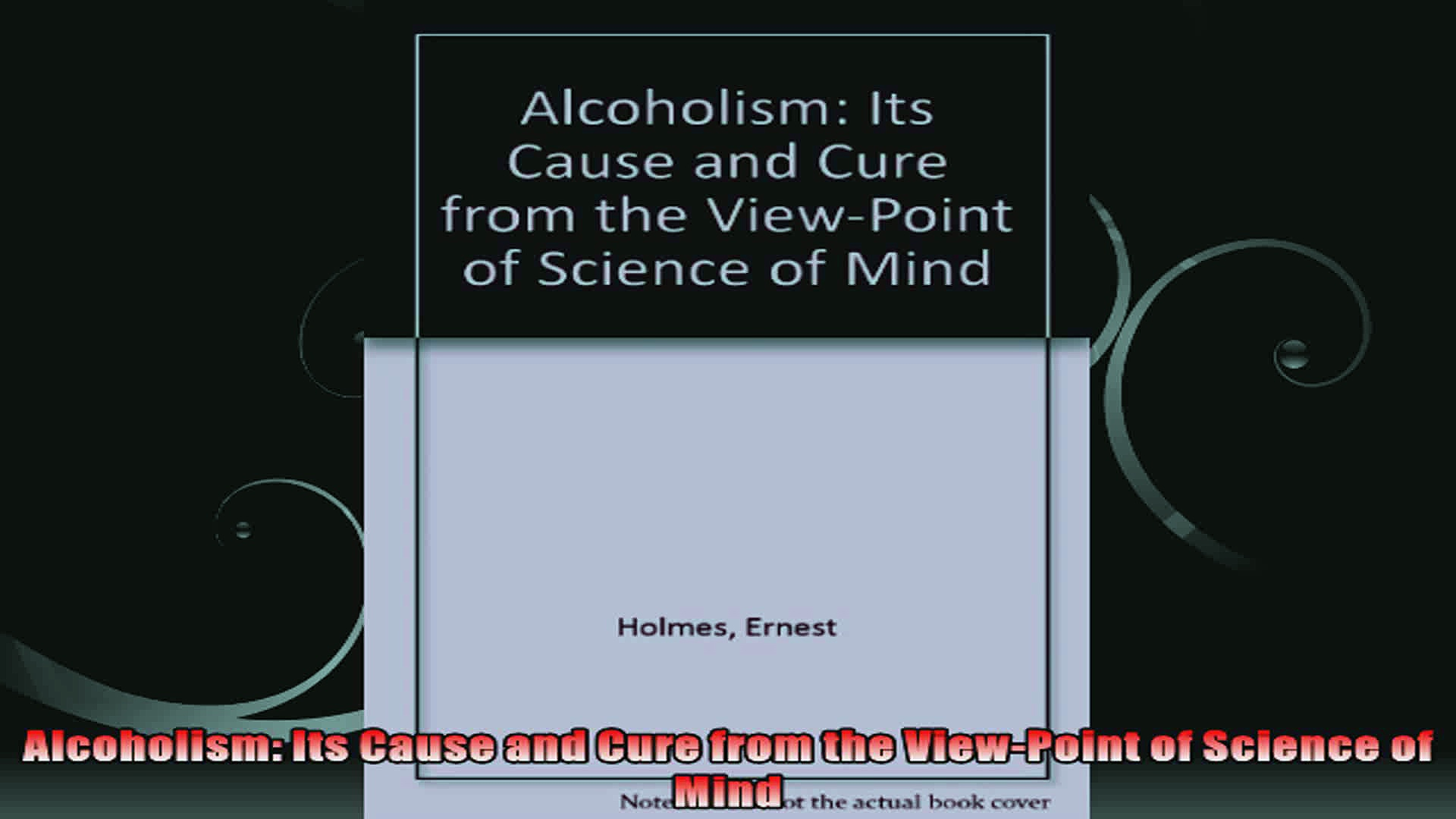 Alcoholism Its Cause and Cure from the ViewPoint of Science of Mind