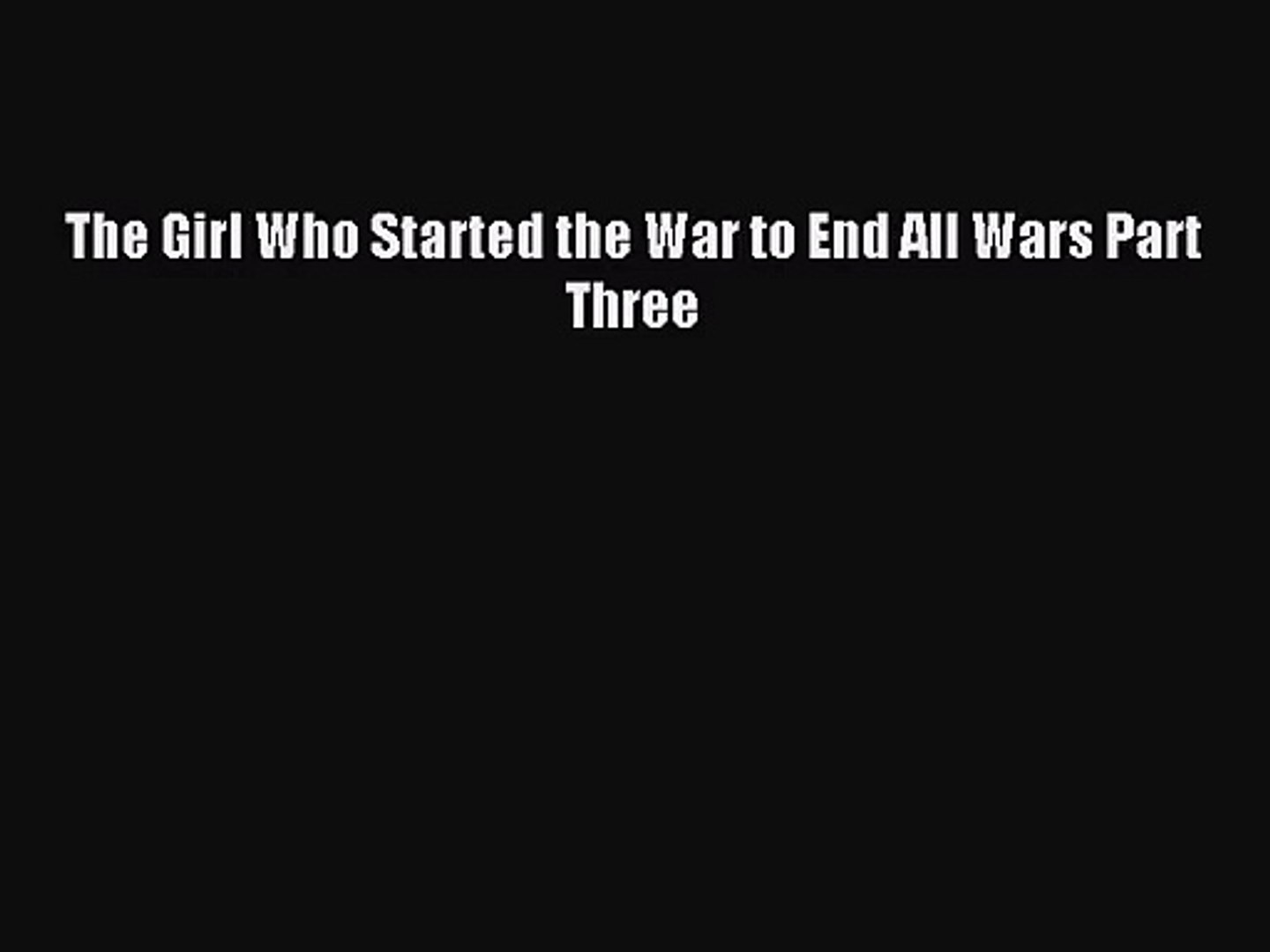 The Girl Who Started the War to End All Wars Part Three [PDF Download] Full Ebook