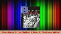 PDF Download  Blues Music in the Sixties A Story in Black and White Read Full Ebook