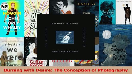 PDF Download  Burning with Desire The Conception of Photography PDF Online