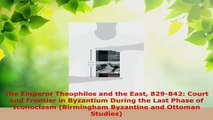 Read  The Emperor Theophilos and the East 829842 Court and Frontier in Byzantium During the Ebook Free