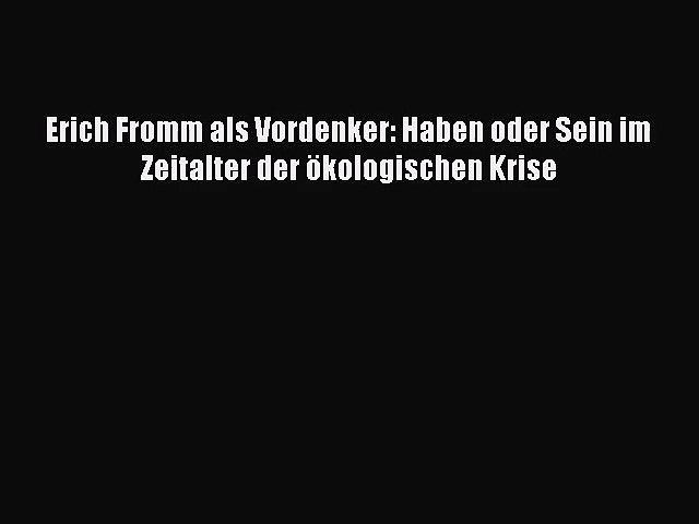 Erich Fromm Als Vordenker Haben Oder Sein Im Zeitalter Der ökologischen Krise Pdf Herunterladen Video Dailymotion