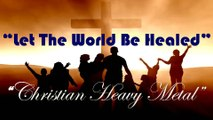 Let The World Be Healed, Let The World Survive: New Christian Music Heavy Metal Rock Songs 2016 (English) with lyrics