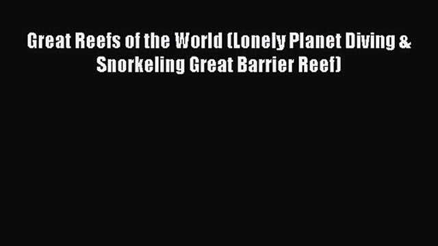 Great Reefs of the World (Lonely Planet Diving & Snorkeling Great Barrier Reef) [Read] Full