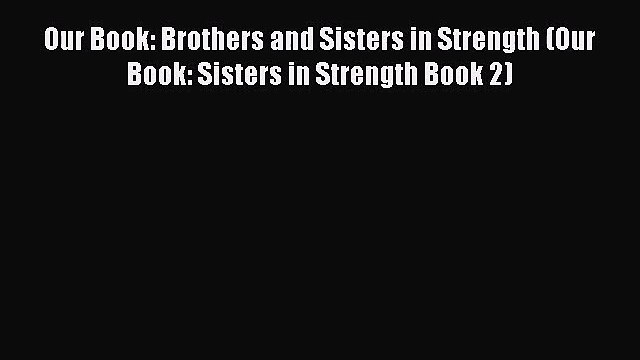 Our Book: Brothers and Sisters in Strength (Our Book: Sisters in Strength Book 2) [Download]