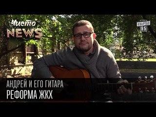 Андрей и его гитара - Реформа ЖКХ   Чисто News 2015