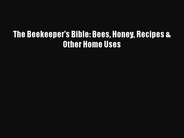 The Beekeeper's Bible: Bees Honey Recipes & Other Home Uses [Read] Full Ebook