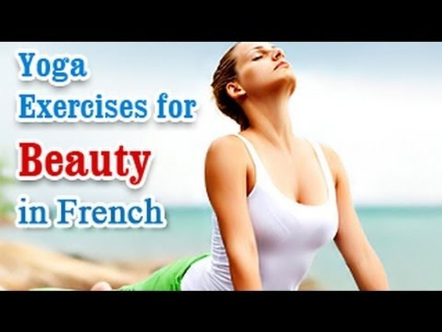 Yoga Exercises for Beauty - Naturally Glowing Skin, Healthy Hair, Beauty and Diet Tips in French.