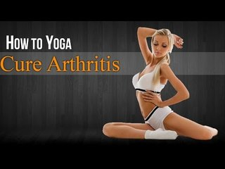 How To Do Yoga to Cure Arthritis | Poses, Diet Chart, Nutritional Management, Yogic Healing