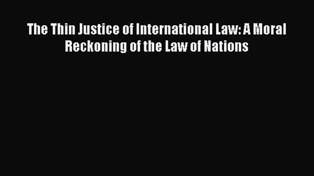[PDF Download] The Thin Justice of International Law: A Moral Reckoning of the Law of Nations