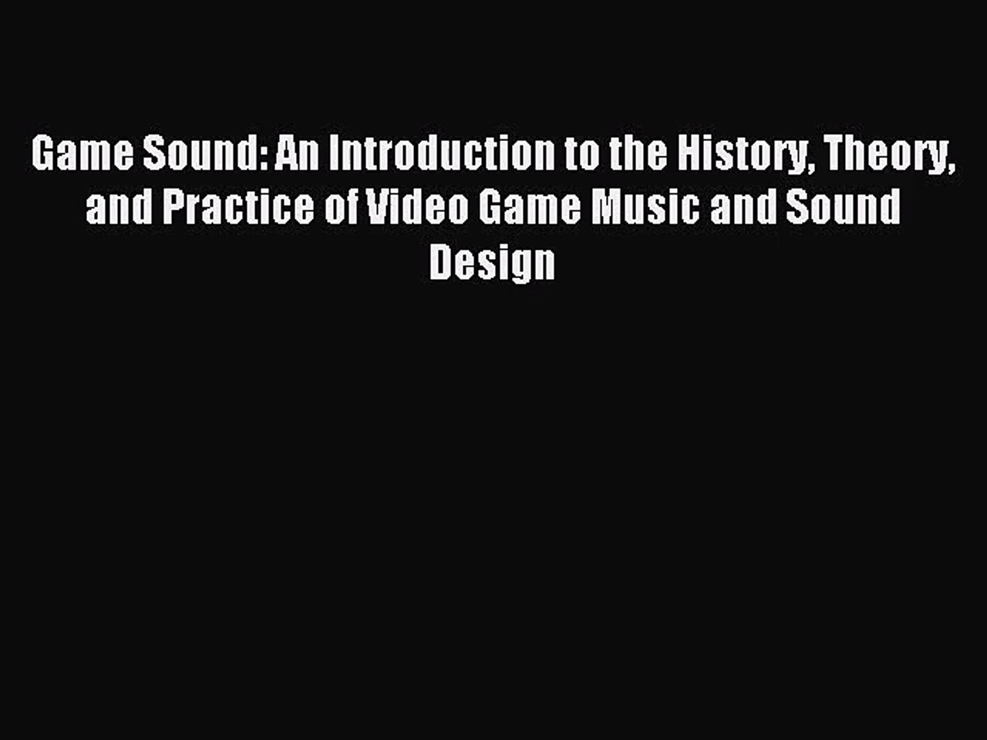 Game Sound: An Introduction to the History Theory and Practice of Video Game Music and Sound