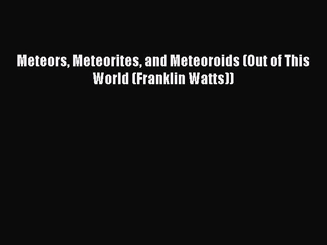 Meteors Meteorites and Meteoroids (Out of This World (Franklin Watts)) [PDF Download] Meteors