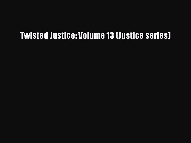 Twisted Justice: Volume 13 (Justice series) [PDF Download] Twisted Justice: Volume 13 (Justice