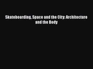 PDF Download Skateboarding Space and the City: Architecture and the Body Download Online