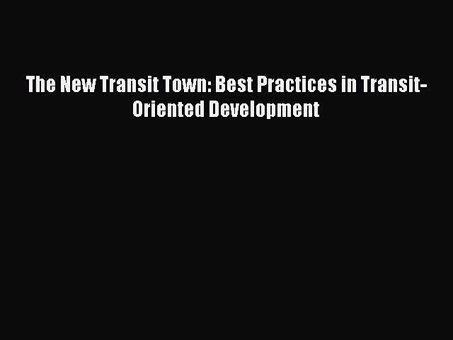PDF Download The New Transit Town: Best Practices in Transit-Oriented Development Download