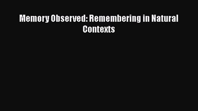 Memory Observed: Remembering in Natural Contexts [PDF Download] Memory Observed: Remembering