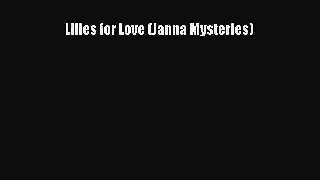 Lilies for Love (Janna Mysteries) [PDF Download] Lilies for Love (Janna Mysteries)# [PDF] Online
