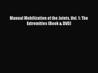 [PDF Download] Manual Mobilization of the Joints Vol. 1: The Extremities (Book & DVD) [Read]
