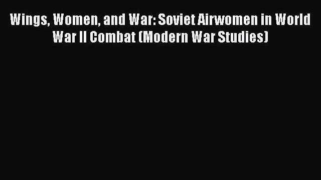 [PDF Download] Wings Women and War: Soviet Airwomen in World War II Combat (Modern War Studies)