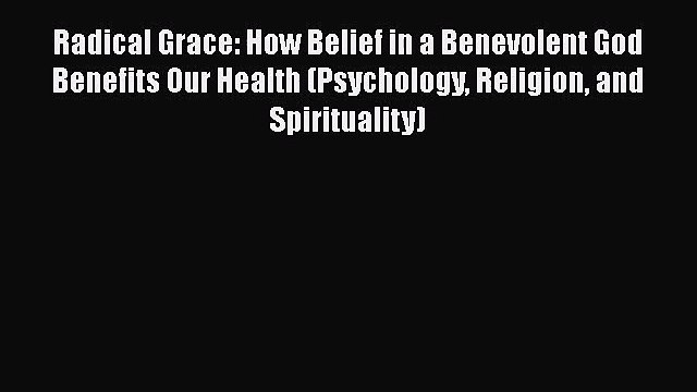 Read Radical Grace: How Belief in a Benevolent God Benefits Our Health (Psychology Religion