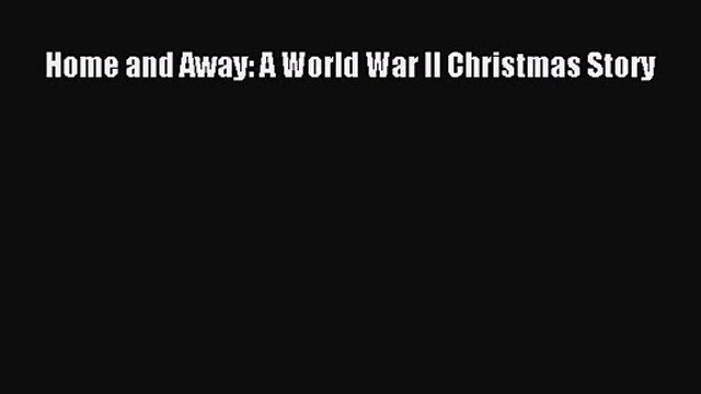 Home and Away: A World War II Christmas Story [PDF Download] Home and Away: A World War II