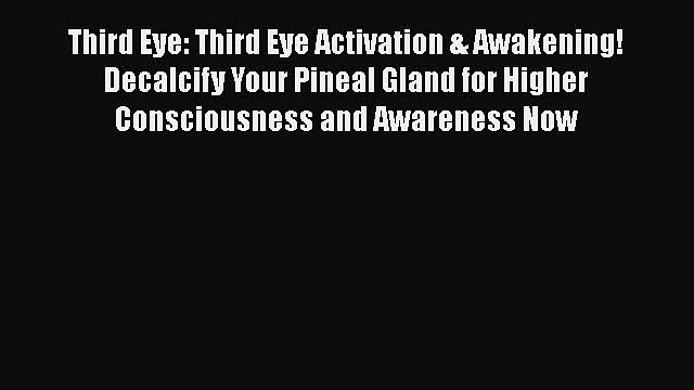PDF Third Eye: Third Eye Activation & Awakening! Decalcify Your Pineal Gland for Higher Consciousness