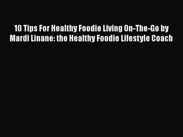 PDF 10 Tips For Healthy Foodie Living On-The-Go by Mardi Linane: the Healthy Foodie Lifestyle