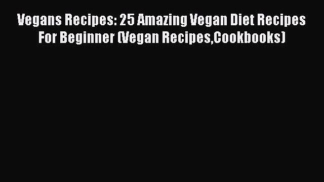PDF Vegans Recipes: 25 Amazing Vegan Diet Recipes For Beginner (Vegan RecipesCookbooks)  Read