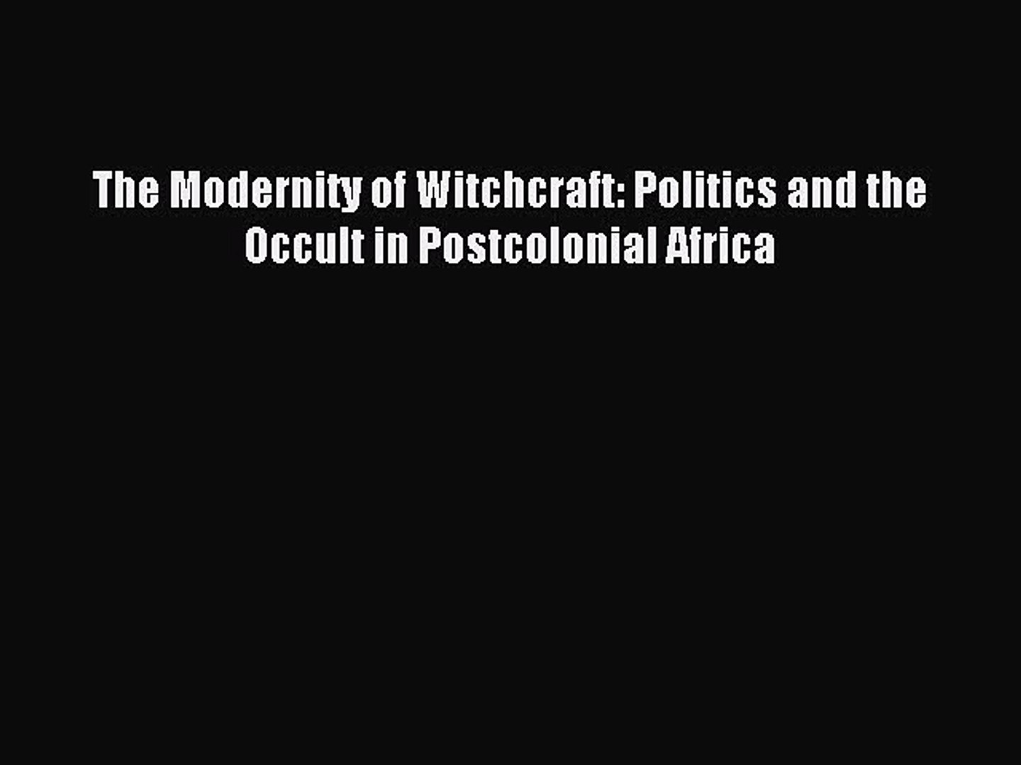 Read The Modernity of Witchcraft: Politics and the Occult in Postcolonial Africa Ebook Free
