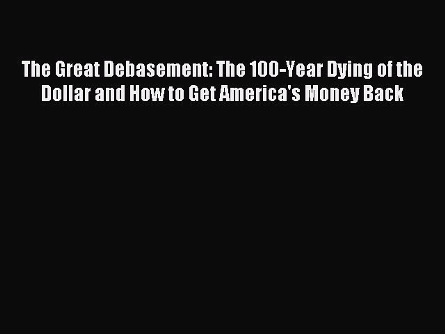 Read The Great Debasement: The 100-Year Dying of the Dollar and How to Get America's Money