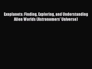 Exoplanets: Finding, Exploring, and Understanding Alien Worlds (Astronomers Universe)